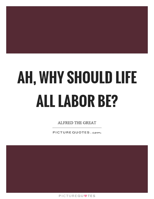 Ah, why should life all labor be? Picture Quote #1