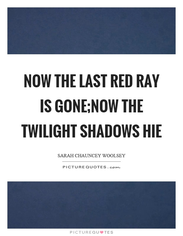 Now the last red ray is gone;Now the twilight shadows hie Picture Quote #1