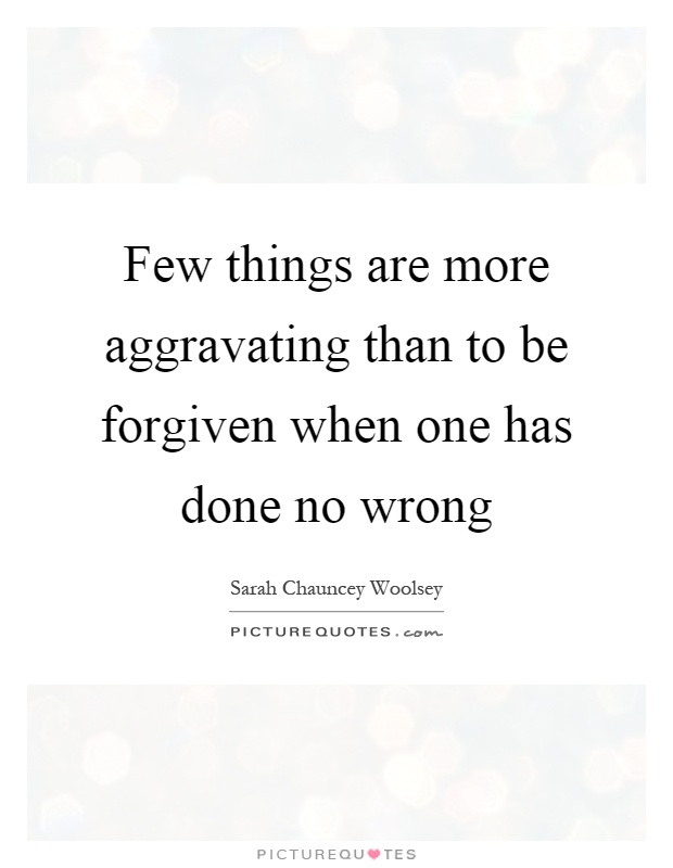 Few things are more aggravating than to be forgiven when one has done no wrong Picture Quote #1