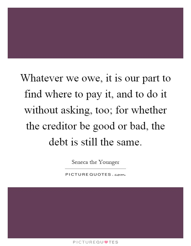 Whatever we owe, it is our part to find where to pay it, and to do it without asking, too; for whether the creditor be good or bad, the debt is still the same Picture Quote #1