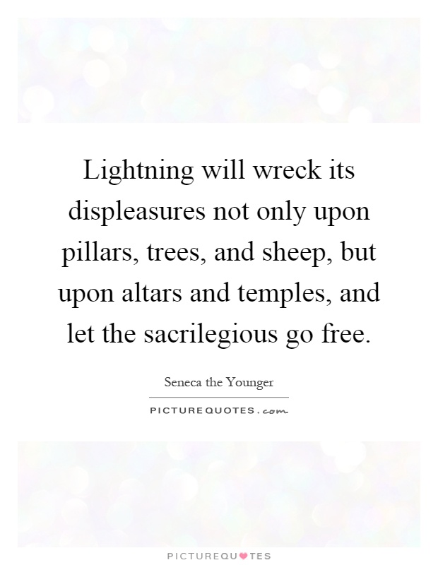 Lightning will wreck its displeasures not only upon pillars, trees, and sheep, but upon altars and temples, and let the sacrilegious go free Picture Quote #1