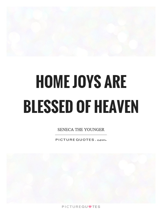 Home joys are blessed of heaven Picture Quote #1