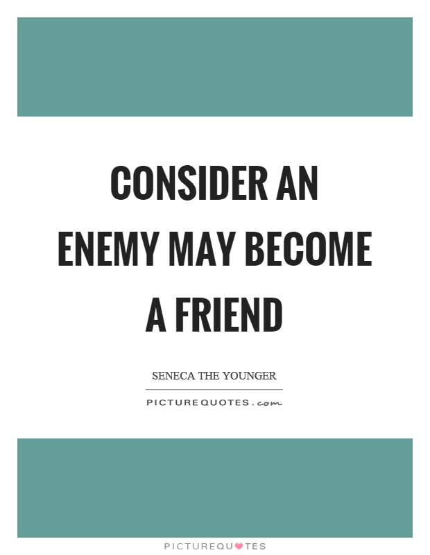 Consider an enemy may become a friend Picture Quote #1