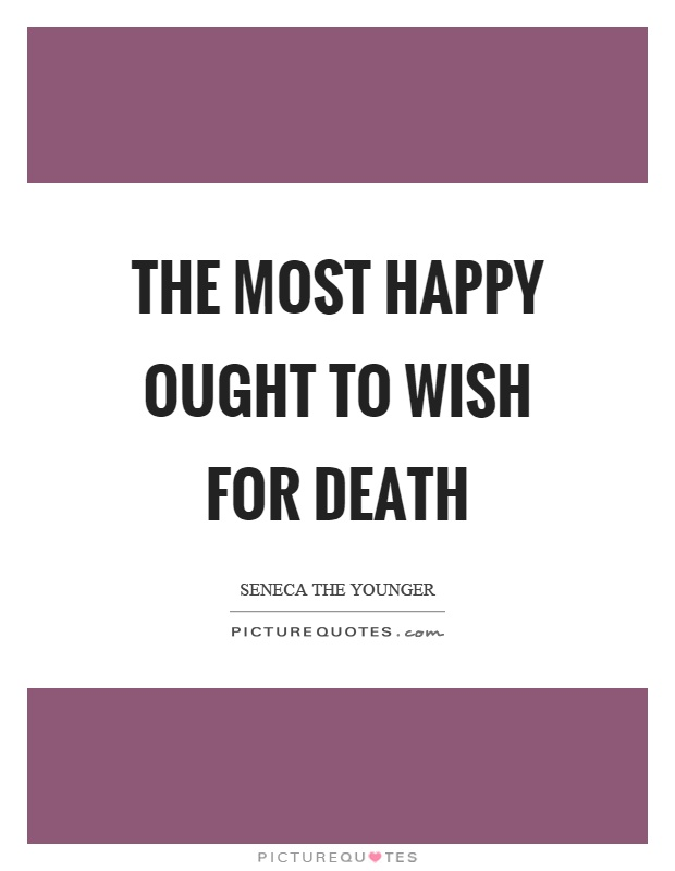 The most happy ought to wish for death Picture Quote #1
