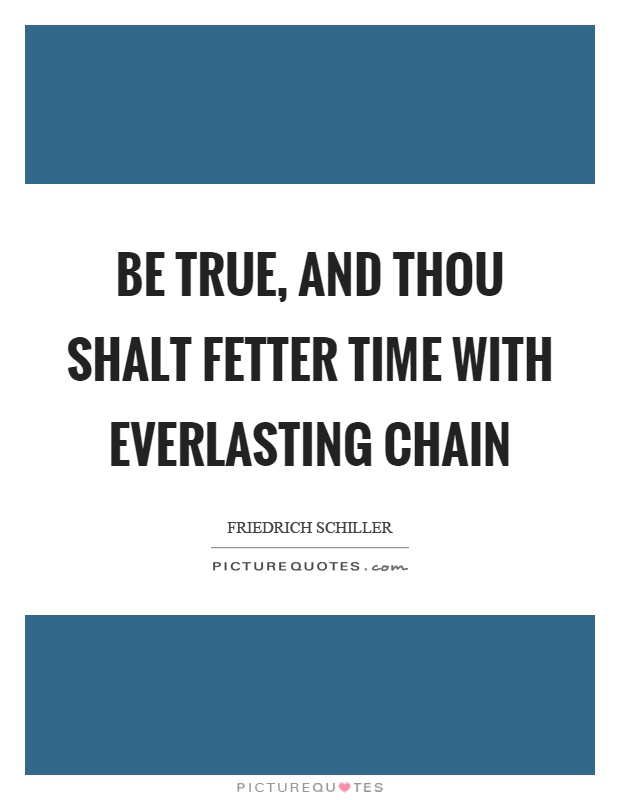 Be true, and thou shalt fetter time with everlasting chain Picture Quote #1
