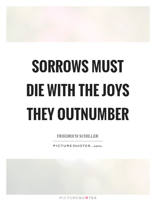 Sorrows must die with the joys they outnumber Picture Quote #1