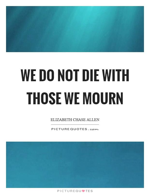 We do not die with those we mourn Picture Quote #1