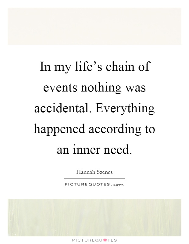 In my life's chain of events nothing was accidental. Everything happened according to an inner need Picture Quote #1