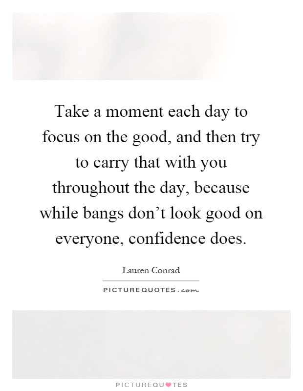 Take a moment each day to focus on the good, and then try to carry that with you throughout the day, because while bangs don't look good on everyone, confidence does Picture Quote #1