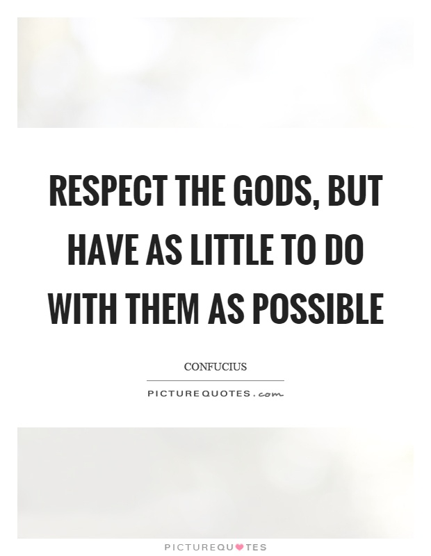 Respect the gods, but have as little to do with them as possible Picture Quote #1