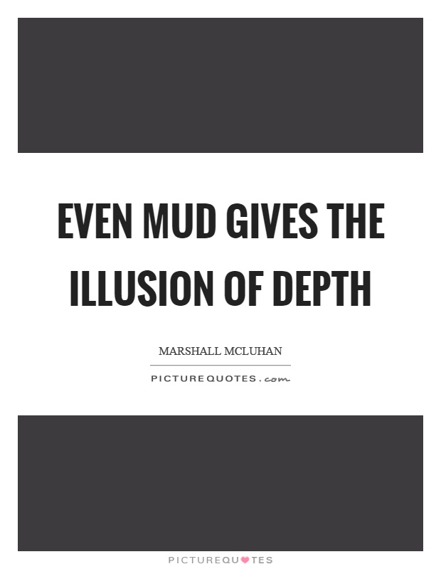 Even mud gives the illusion of depth Picture Quote #1