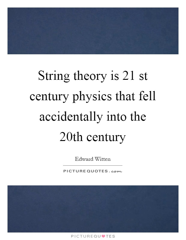 String theory is 21 st century physics that fell accidentally into the 20th century Picture Quote #1
