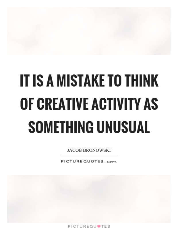 It is a mistake to think of creative activity as something unusual Picture Quote #1