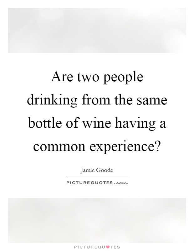 Are two people drinking from the same bottle of wine having a common experience? Picture Quote #1