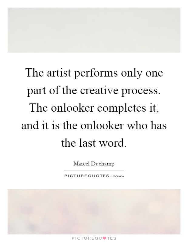 The artist performs only one part of the creative process. The onlooker completes it, and it is the onlooker who has the last word Picture Quote #1