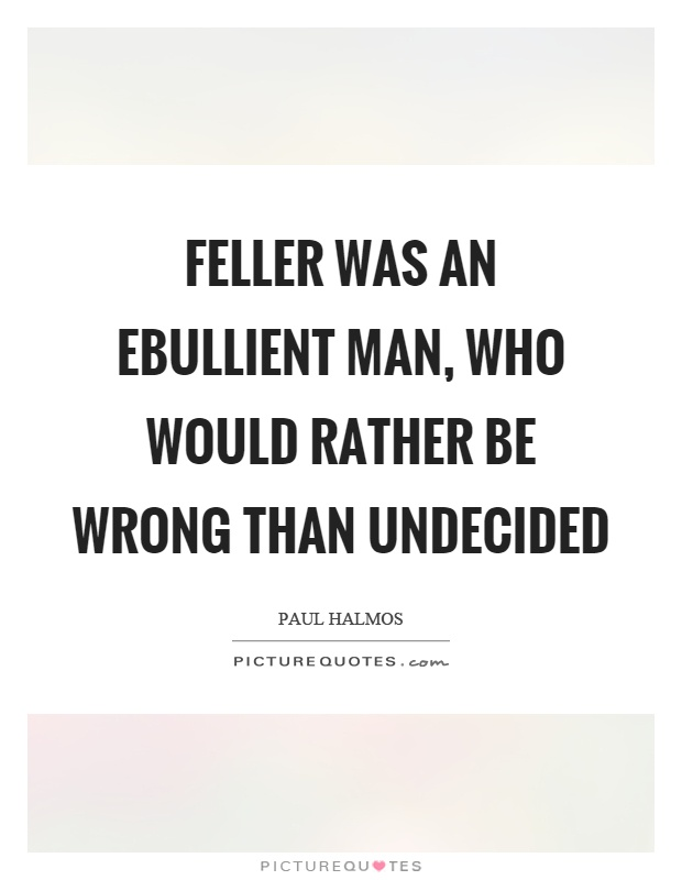 Feller was an ebullient man who would rather be wrong than undecided