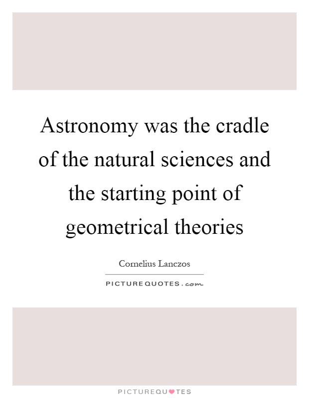Astronomy was the cradle of the natural sciences and the starting point of geometrical theories Picture Quote #1