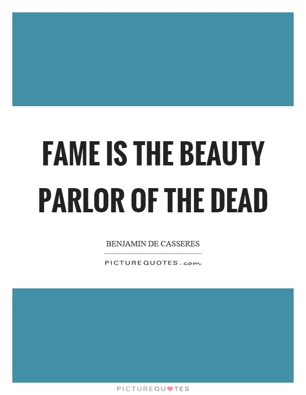 Fame is the beauty parlor of the dead Picture Quote #1