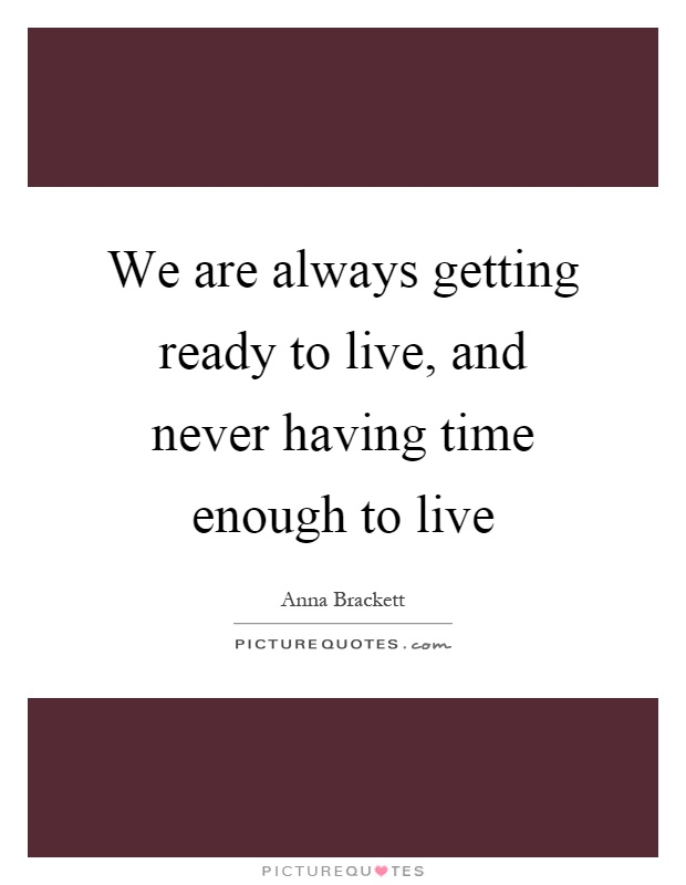 We are always getting ready to live, and never having time enough to live Picture Quote #1
