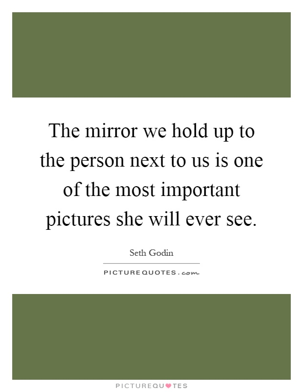 The mirror we hold up to the person next to us is one of the most important pictures she will ever see Picture Quote #1