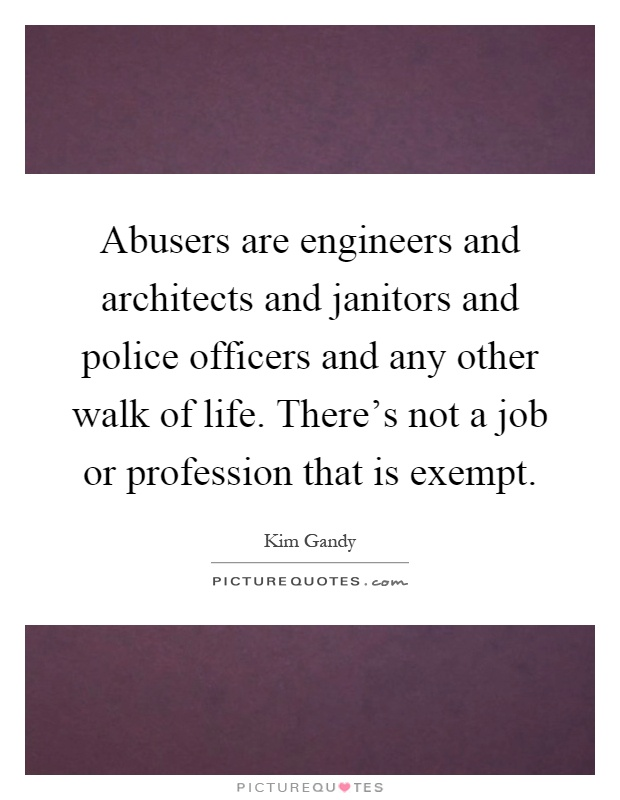Abusers are engineers and architects and janitors and police officers and any other walk of life. There's not a job or profession that is exempt Picture Quote #1