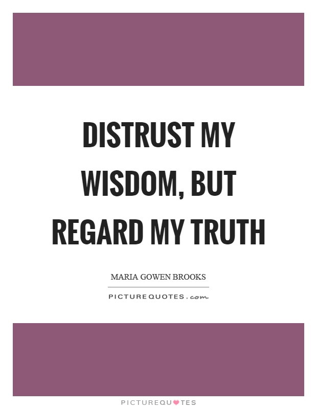 Distrust my wisdom, but regard my truth Picture Quote #1