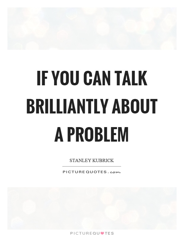 If you can talk brilliantly about a problem Picture Quote #1