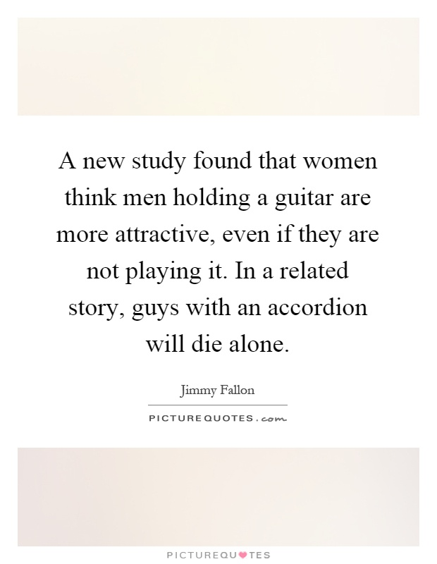 A new study found that women think men holding a guitar are more attractive, even if they are not playing it. In a related story, guys with an accordion will die alone Picture Quote #1