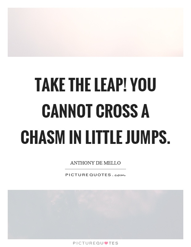 Take the leap! You cannot cross a chasm in little jumps Picture Quote #1
