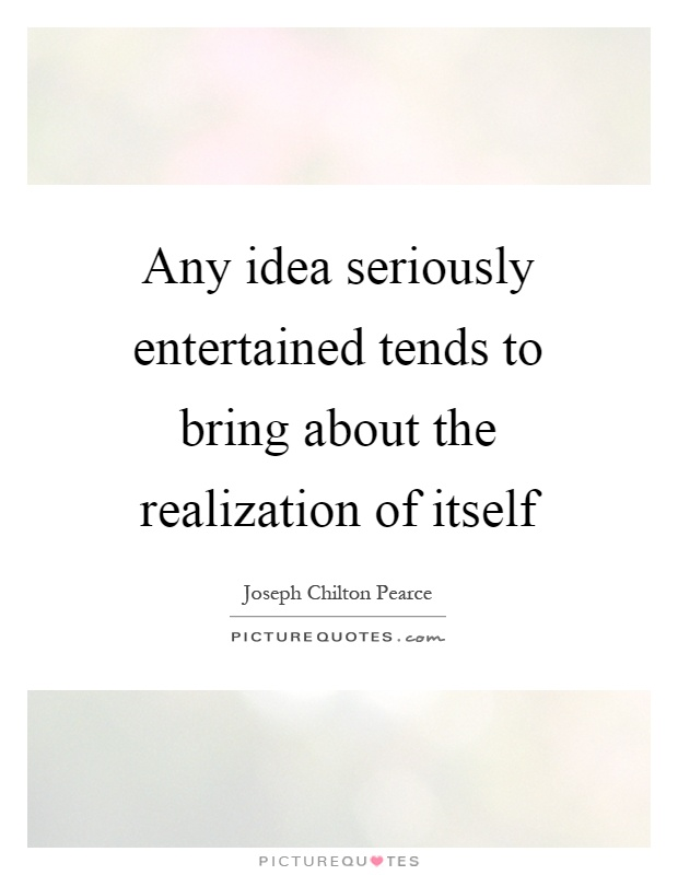 Any idea seriously entertained tends to bring about the realization of itself Picture Quote #1