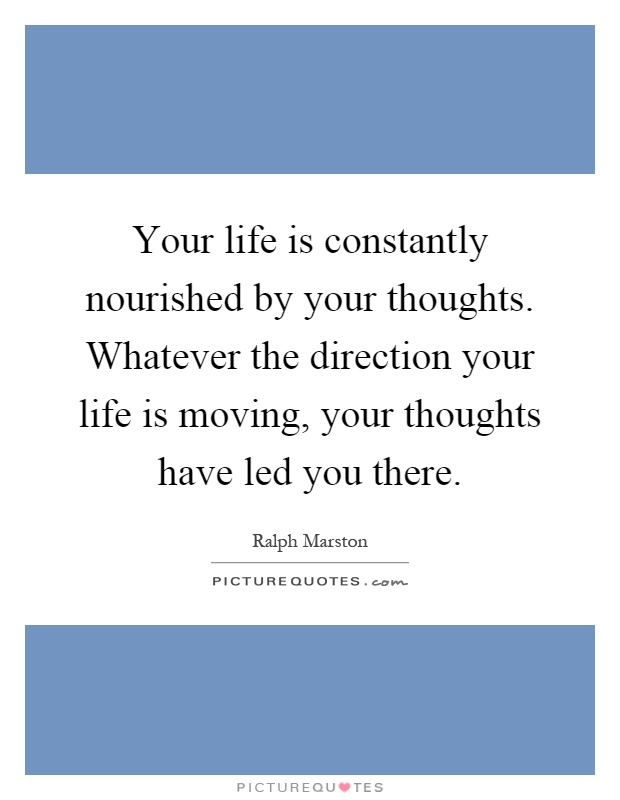 Your life is constantly nourished by your thoughts. Whatever the direction your life is moving, your thoughts have led you there Picture Quote #1