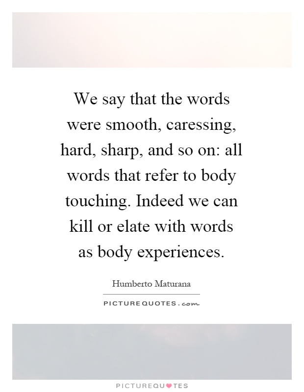 We say that the words were smooth, caressing, hard, sharp, and so on: all words that refer to body touching. Indeed we can kill or elate with words as body experiences Picture Quote #1