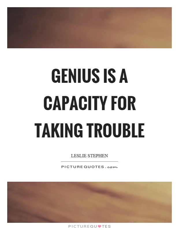 Genius is a capacity for taking trouble Picture Quote #1