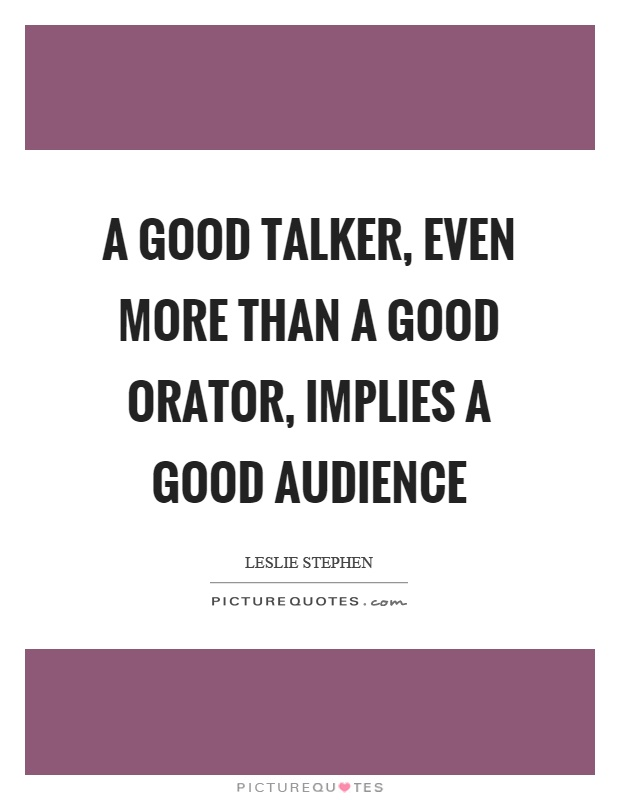 A good talker, even more than a good orator, implies a good audience Picture Quote #1