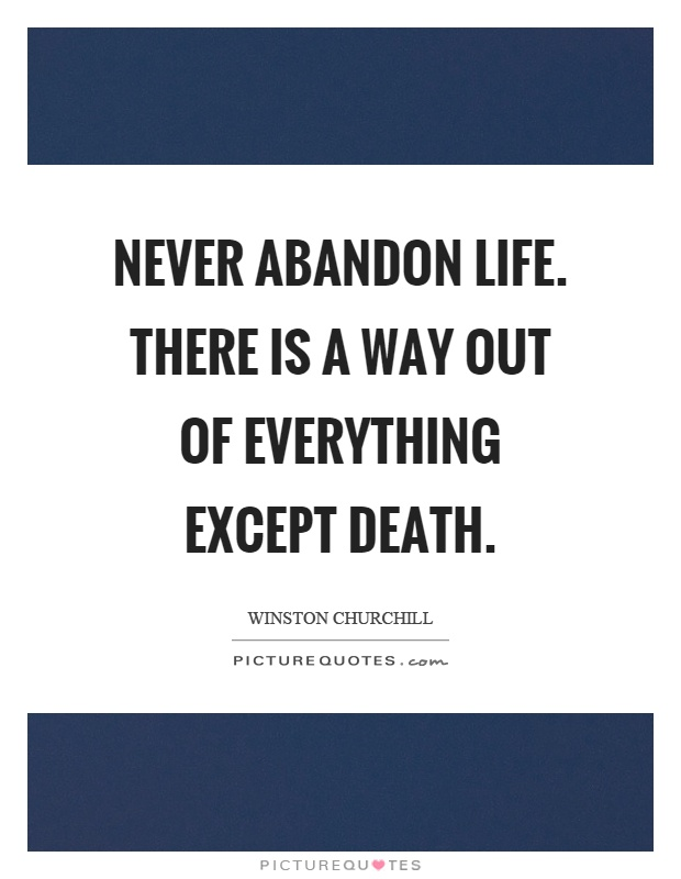 Never abandon life. There is a way out of everything except death Picture Quote #1