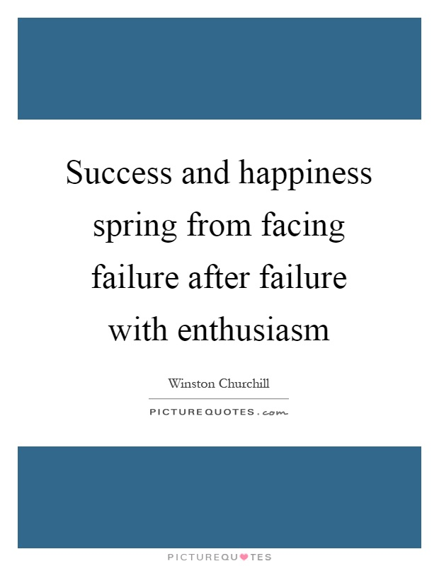 Success and happiness spring from facing failure after failure with enthusiasm Picture Quote #1