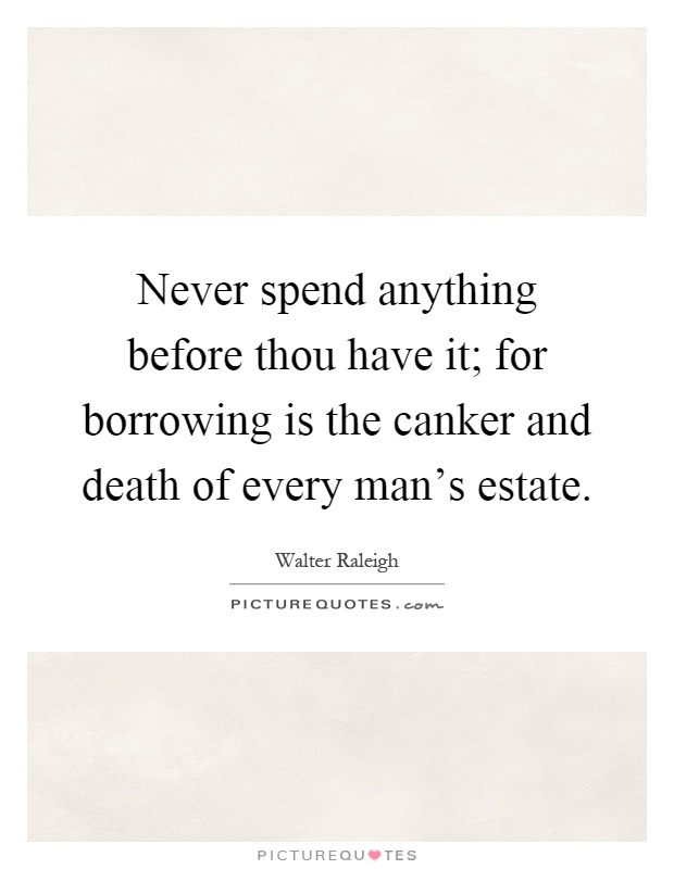 Never spend anything before thou have it; for borrowing is the canker and death of every man's estate Picture Quote #1
