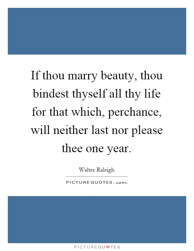 If thou marry beauty, thou bindest thyself all thy life for that which, perchance, will neither last nor please thee one year Picture Quote #1