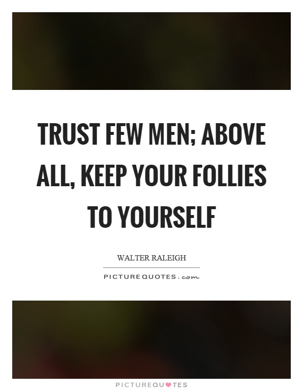 Trust few men; above all, keep your follies to yourself Picture Quote #1