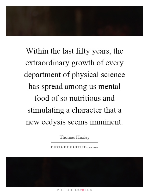 Within the last fifty years, the extraordinary growth of every department of physical science has spread among us mental food of so nutritious and stimulating a character that a new ecdysis seems imminent Picture Quote #1