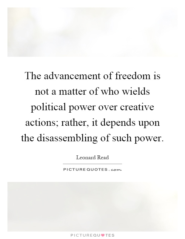 The advancement of freedom is not a matter of who wields political power over creative actions; rather, it depends upon the disassembling of such power Picture Quote #1