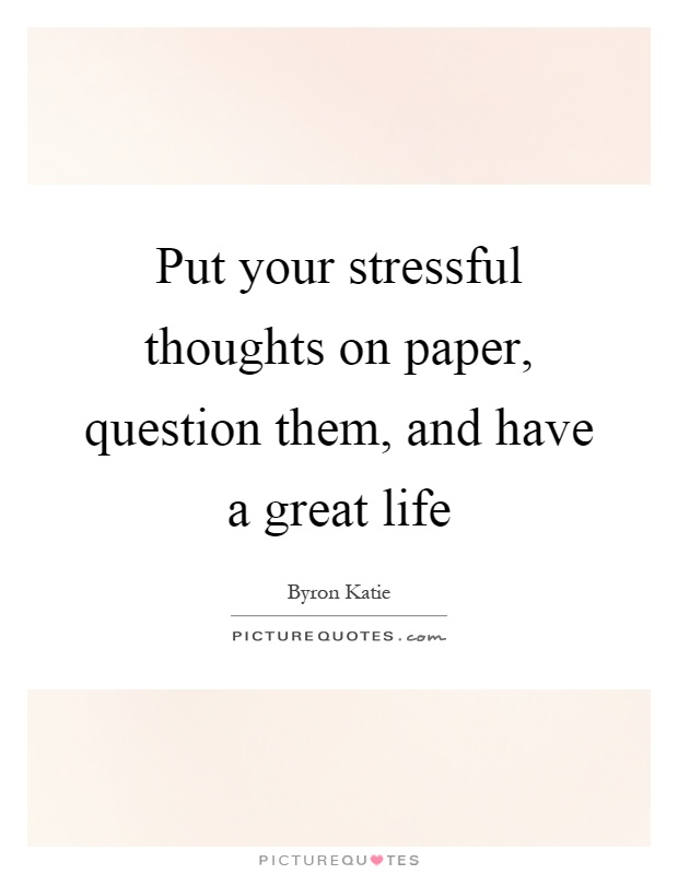 Put your stressful thoughts on paper, question them, and have a great life Picture Quote #1