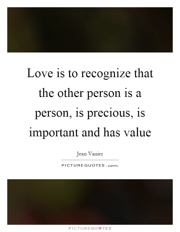 Love is to recognize that the other person is a person, is precious, is important and has value Picture Quote #1