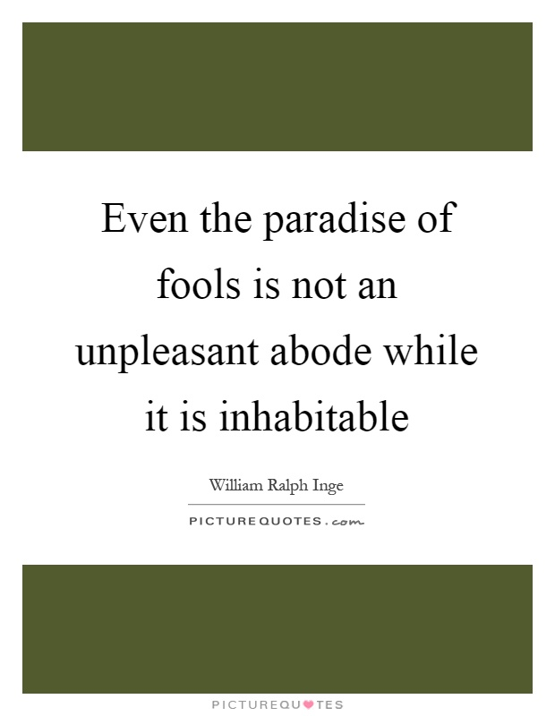 Even the paradise of fools is not an unpleasant abode while it is inhabitable Picture Quote #1