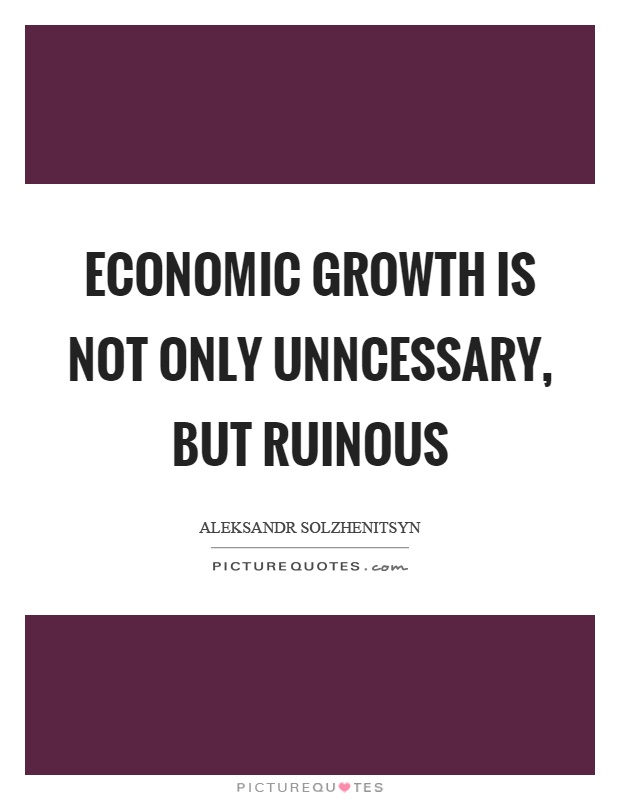 Economic growth is not only unncessary, but ruinous Picture Quote #1