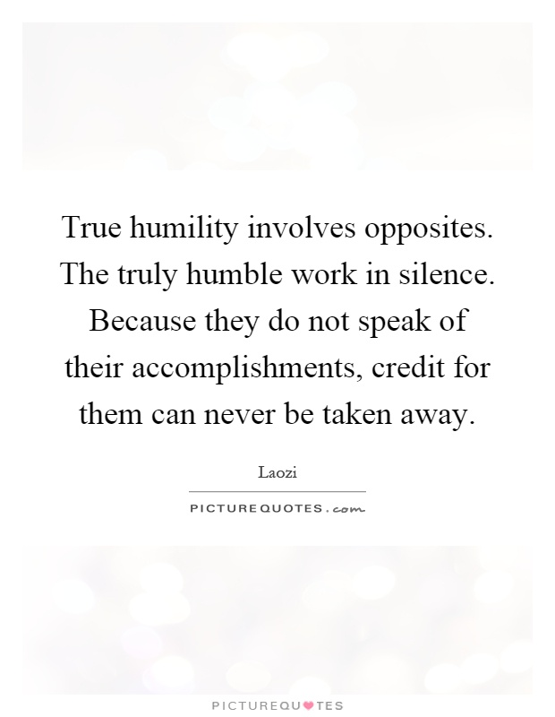 True humility involves opposites. The truly humble work in silence. Because they do not speak of their accomplishments, credit for them can never be taken away Picture Quote #1