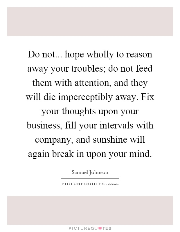 Do not... hope wholly to reason away your troubles; do not feed them with attention, and they will die imperceptibly away. Fix your thoughts upon your business, fill your intervals with company, and sunshine will again break in upon your mind Picture Quote #1