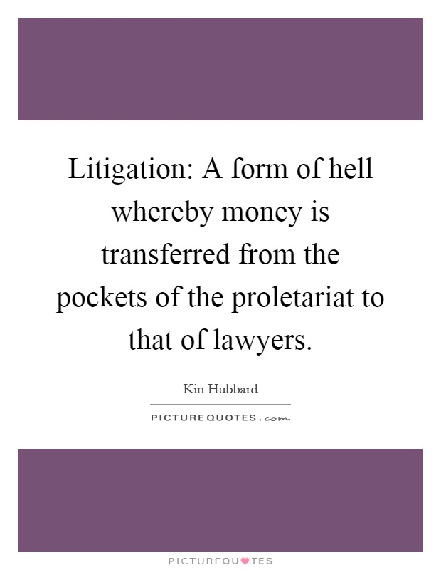 Litigation: A form of hell whereby money is transferred from the pockets of the proletariat to that of lawyers Picture Quote #1