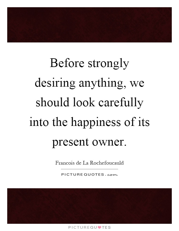 Before strongly desiring anything, we should look carefully into the happiness of its present owner Picture Quote #1