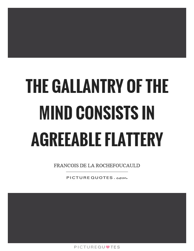 The gallantry of the mind consists in agreeable flattery Picture Quote #1